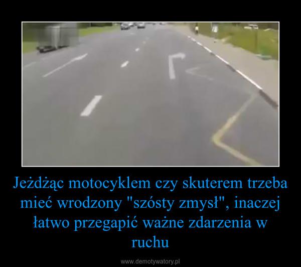 """Jeżdżąc motocyklem czy skuterem trzeba mieć wrodzony """"szósty zmysł"""", inaczej łatwo przegapić ważne zdarzenia w ruchu –"""