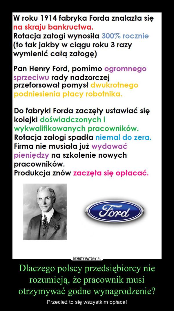 Dlaczego polscy przedsiębiorcy nie rozumieją, że pracownik musi otrzymywać godne wynagrodzenie? – Przecież to się wszystkim opłaca!  W roku 1914 fabryka Forda znalazła się na skraju bankructwa. Rotacja załogi wynosiła 300% rocznie (to tak jakby w ciągu roku 3 razy wymienić całą załogę) Pan Henry Ford, pomimo ogromnego sprzeciwu rady nadzorczej przeforsował pomysł dwukrotnego podniesienia płacy robotnika.  Do fabryki Forda zaczęły ustawiać się kolejki doświadczonych i wykwalifikowanych pracowników. Rotacja załogi spadła niemal do zera. Firma nie musiała już wydawać pieniędzy na szkolenie nowych pracowników. Produkcja znów zaczęła się opłacać.