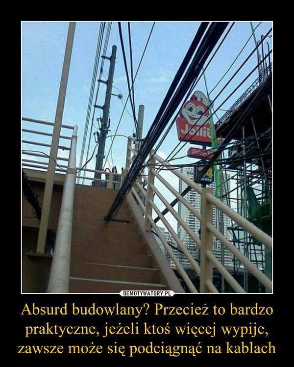 Absurd budowlany? Przecież to bardzo praktyczne, jeżeli ktoś więcej wypije, zawsze może się podciągnąć na kablach –