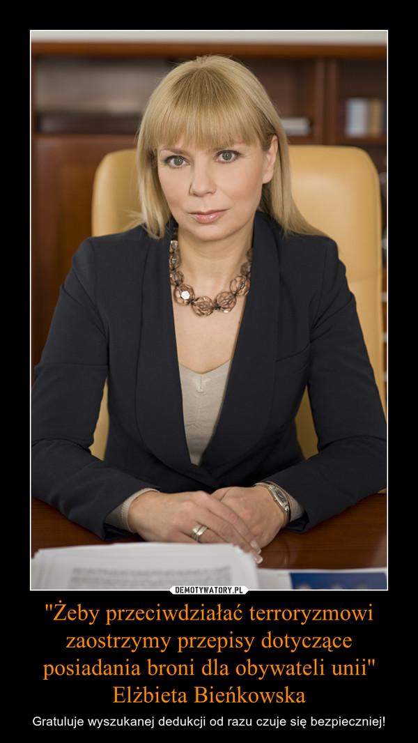 ''Żeby przeciwdziałać terroryzmowi zaostrzymy przepisy dotyczące posiadania broni dla obywateli unii'' Elżbieta Bieńkowska – Gratuluje wyszukanej dedukcji od razu czuje się bezpieczniej!