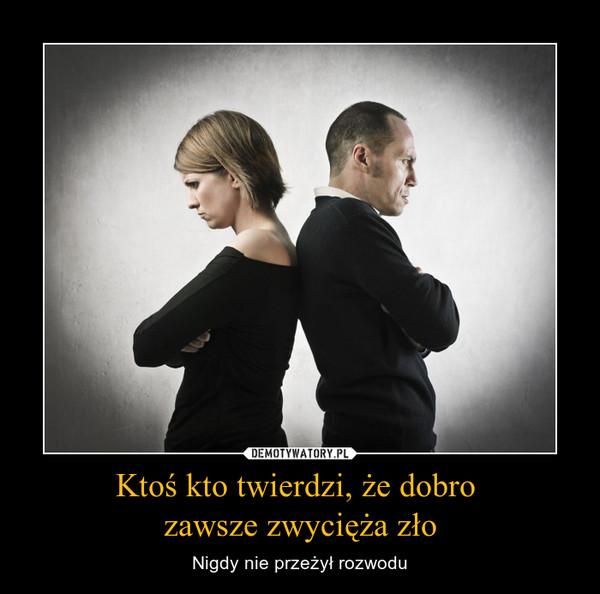 Ktoś kto twierdzi, że dobro  zawsze zwycięża zło – Nigdy nie przeżył rozwodu