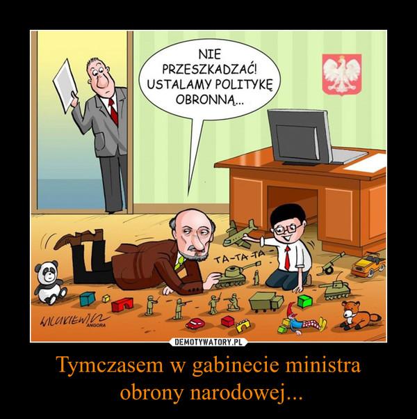Tymczasem w gabinecie ministra obrony narodowej... –