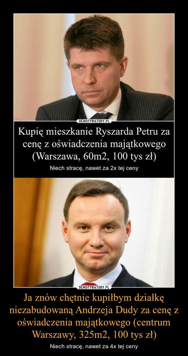 Ja znów chętnie kupiłbym działkę niezabudowaną Andrzeja Dudy za cenę z oświadczenia majątkowego (centrum Warszawy, 325m2, 100 tys zł) – Niech stracę, nawet za 4x tej ceny