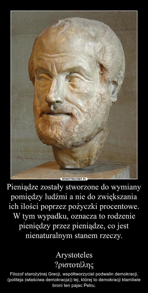 Pieniądze zostały stworzone do wymiany pomiędzy ludźmi a nie do zwiększania ich ilości poprzez pożyczki procentowe. W tym wypadku, oznacza to rodzenie pieniędzy przez pieniądze, co jest nienaturalnym stanem rzeczy.ArystotelesἈριστοτέλης – Filozof starożytnej Grecji, współtworzyciel podwalin demokracji, (politeja (właściwa demokracja)) tej, której to demokracji kłamliwie broni ten pajac Petru.