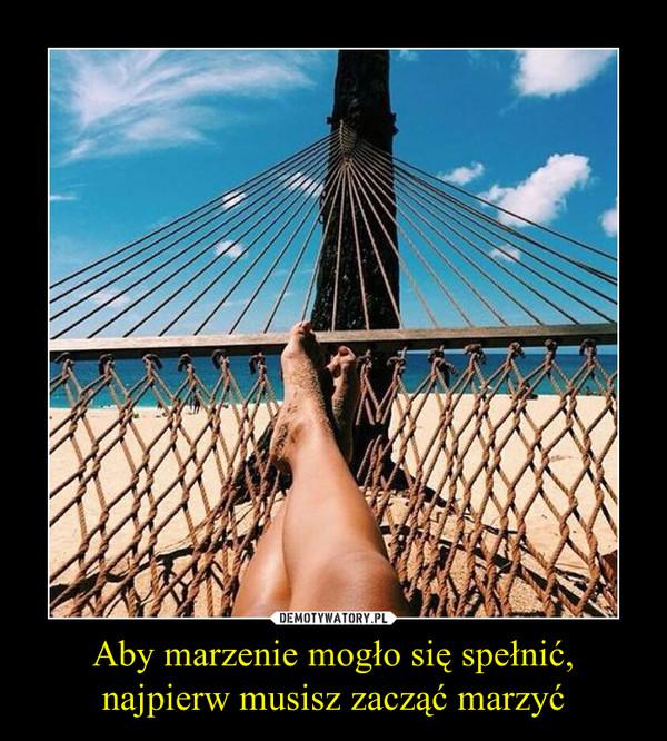 Aby marzenie mogło się spełnić,najpierw musisz zacząć marzyć –