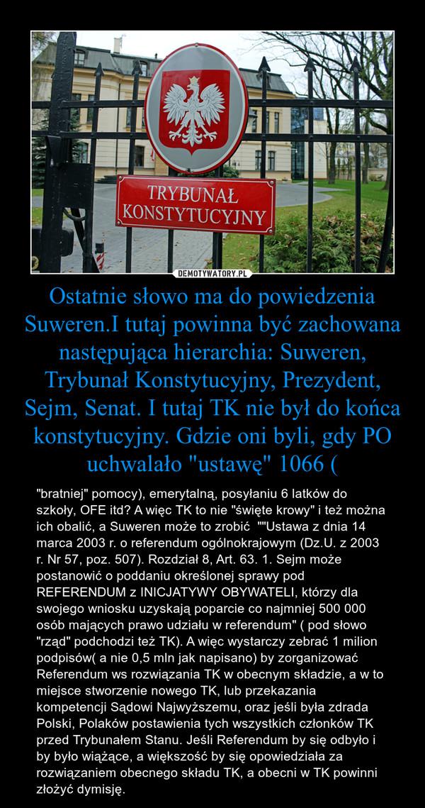 """Ostatnie słowo ma do powiedzenia Suweren.I tutaj powinna być zachowana następująca hierarchia: Suweren, Trybunał Konstytucyjny, Prezydent, Sejm, Senat. I tutaj TK nie był do końca konstytucyjny. Gdzie oni byli, gdy PO uchwalało """"ustawę"""" 1066 ( – """"bratniej"""" pomocy), emerytalną, posyłaniu 6 latków do szkoły, OFE itd? A więc TK to nie """"święte krowy"""" i też można ich obalić, a Suweren może to zrobić  """"""""Ustawa z dnia 14 marca 2003 r. o referendum ogólnokrajowym (Dz.U. z 2003 r. Nr 57, poz. 507). Rozdział 8, Art. 63. 1. Sejm może postanowić o poddaniu określonej sprawy pod REFERENDUM z INICJATYWY OBYWATELI, którzy dla swojego wniosku uzyskają poparcie co najmniej 500 000 osób mających prawo udziału w referendum"""" ( pod słowo """"rząd"""" podchodzi też TK). A więc wystarczy zebrać 1 milion podpisów( a nie 0,5 mln jak napisano) by zorganizować Referendum ws rozwiązania TK w obecnym składzie, a w to miejsce stworzenie nowego TK, lub przekazania kompetencji Sądowi Najwyższemu, oraz jeśli była zdrada Polski, Polaków postawienia tych wszystkich członków TK przed Trybunałem Stanu. Jeśli Referendum by się odbyło i by było wiążące, a większość by się opowiedziała za rozwiązaniem obecnego składu TK, a obecni w TK powinni złożyć dymisję."""