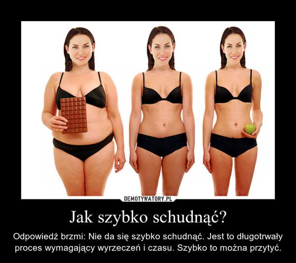 Jak szybko schudnąć? – Odpowiedź brzmi: Nie da się szybko schudnąć. Jest to długotrwały proces wymagający wyrzeczeń i czasu. Szybko to można przytyć.