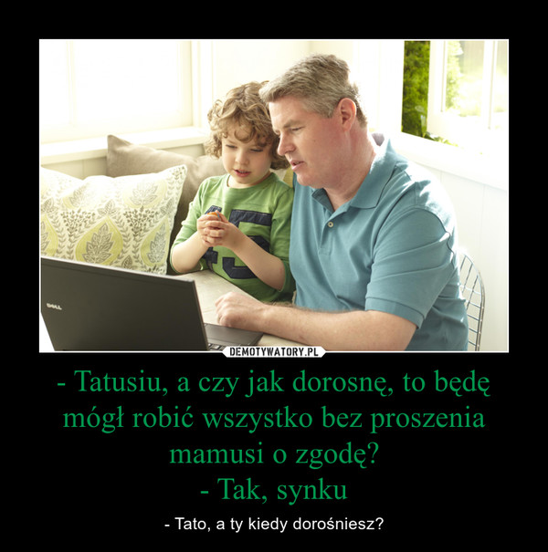 - Tatusiu, a czy jak dorosnę, to będę mógł robić wszystko bez proszenia mamusi o zgodę?- Tak, synku – - Tato, a ty kiedy dorośniesz?