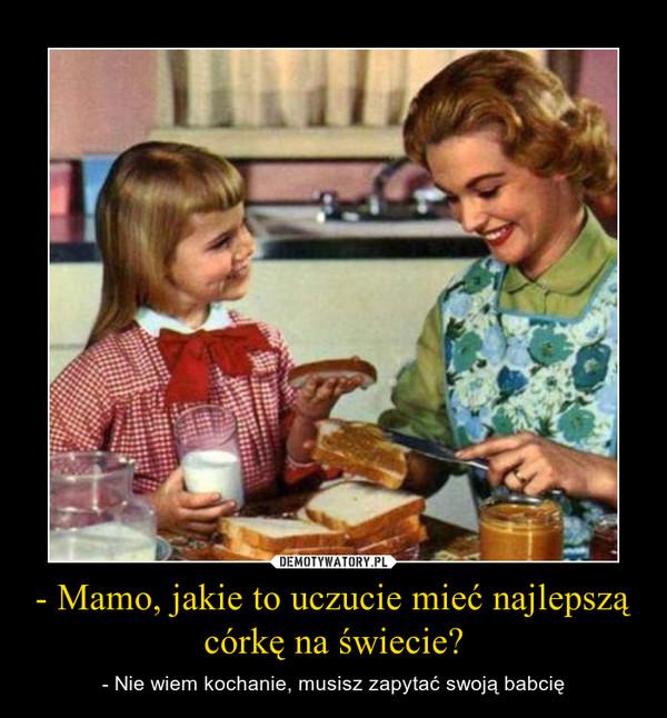 - Mamo, jakie to uczucie mieć najlepszą córkę na świecie? – - Nie wiem kochanie, musisz zapytać swoją babcię