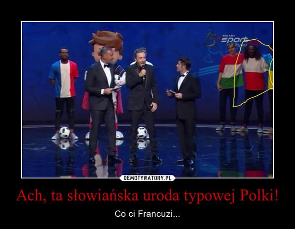 Ach, ta słowiańska uroda typowej Polki! – Co ci Francuzi...