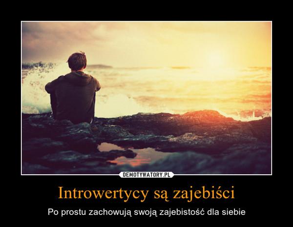 Introwertycy są zajebiści – Po prostu zachowują swoją zajebistość dla siebie