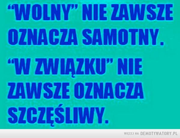 "Wolny nie zawsze oznacza... –  ""Wolny"" nie zawsze oznacza samotny""W związku"" nie zawsze oznacza szczęśliwy"