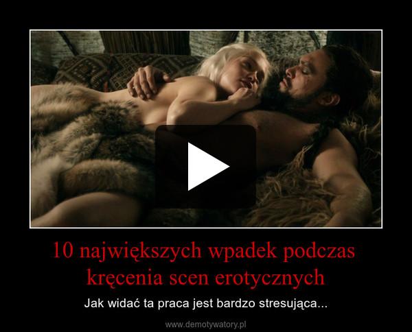 10 największych wpadek podczas kręcenia scen erotycznych – Jak widać ta praca jest bardzo stresująca...