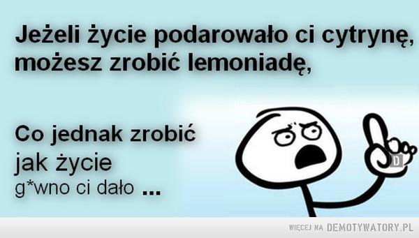 Jeżeli dostałeś... –  Jeżeli życie podarowało ci cytrynę możesz zrobić lemoniadę.Co jednak zrobić jak życie gówno ci dało...