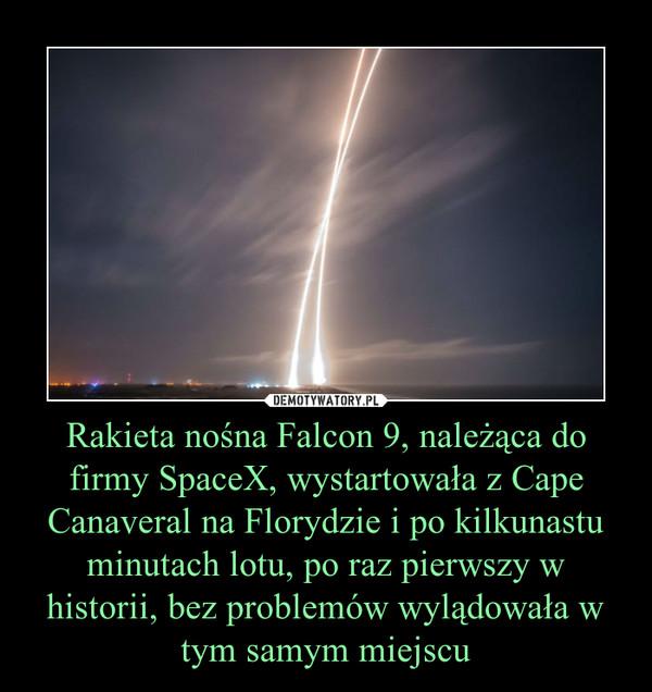 Rakieta nośna Falcon 9, należąca do firmy SpaceX, wystartowała z Cape Canaveral na Florydzie i po kilkunastu minutach lotu, po raz pierwszy w historii, bez problemów wylądowała w tym samym miejscu –