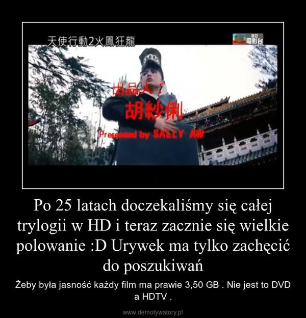 Po 25 latach doczekaliśmy się całej trylogii w HD i teraz zacznie się wielkie polowanie :D Urywek ma tylko zachęcić do poszukiwań – Żeby była jasność każdy film ma prawie 3,50 GB . Nie jest to DVD a HDTV .