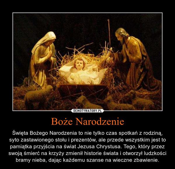 Boże Narodzenie – Święta Bożego Narodzenia to nie tylko czas spotkań z rodziną,syto zastawionego stołu i prezentów, ale przede wszystkim jest topamiątka przyjścia na świat Jezusa Chrystusa. Tego, który przezswoją śmierć na krzyży zmienił historie świata i otworzył ludzkościbramy nieba, dając każdemu szanse na wieczne zbawienie.