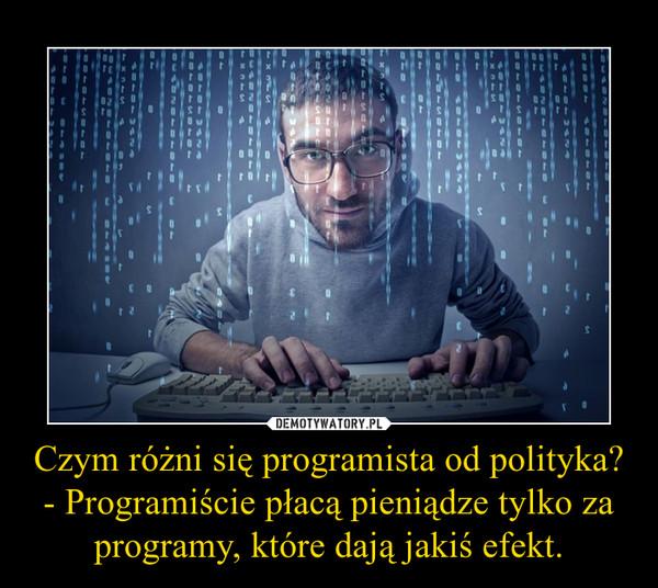 Czym różni się programista od polityka?- Programiście płacą pieniądze tylko za programy, które dają jakiś efekt. –