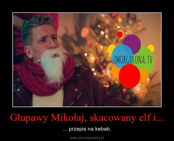 Głupawy Mikołaj, skacowany elf i... – ... przepis na kebab.