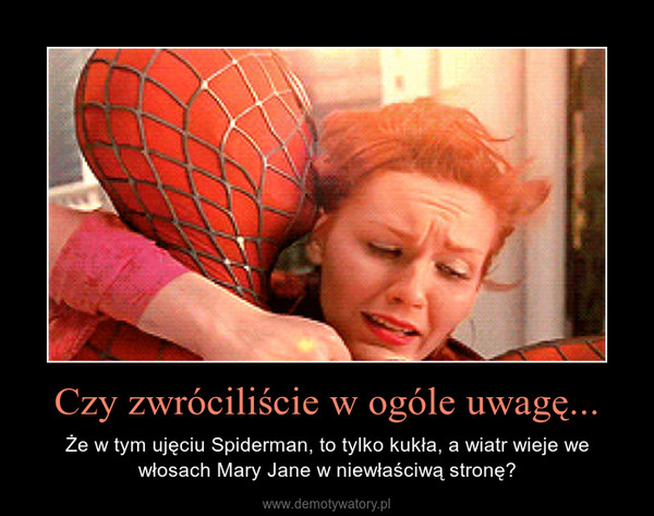 Czy zwróciliście w ogóle uwagę... – Że w tym ujęciu Spiderman, to tylko kukła, a wiatr wieje we włosach Mary Jane w niewłaściwą stronę?