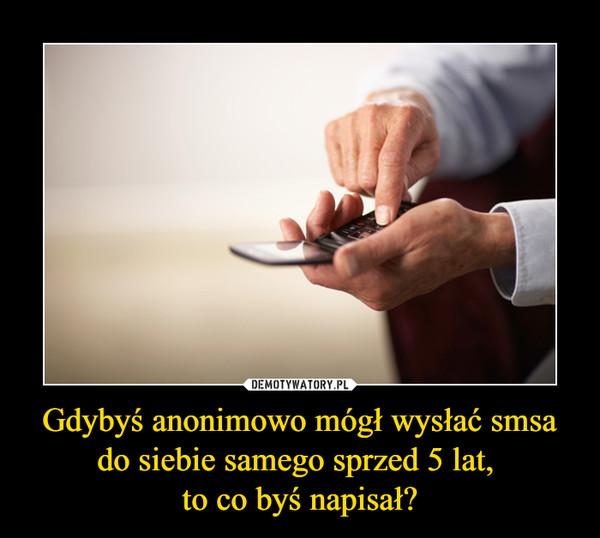 Gdybyś anonimowo mógł wysłać smsa do siebie samego sprzed 5 lat, to co byś napisał? –