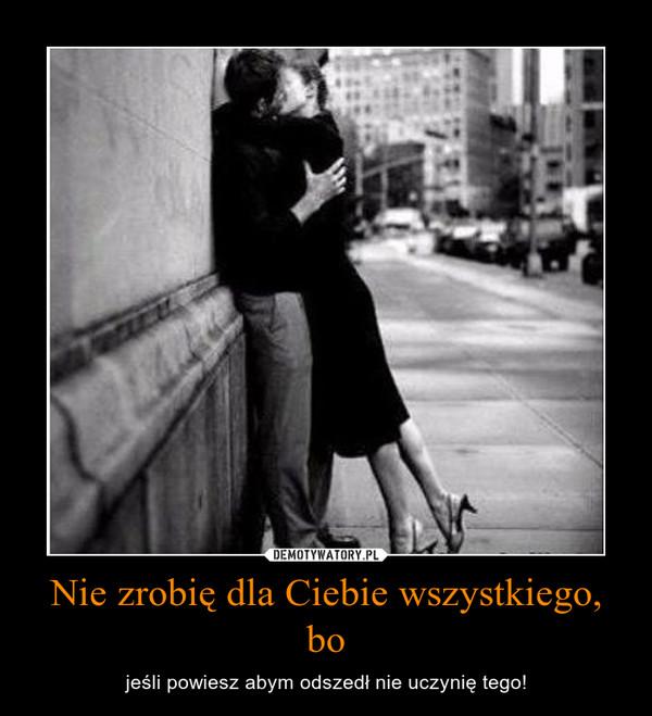 Nie zrobię dla Ciebie wszystkiego, bo – jeśli powiesz abym odszedł nie uczynię tego!