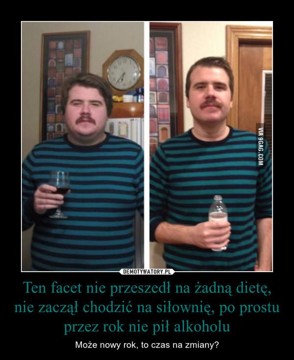 Ten facet nie przeszedł na żadną dietę, nie zaczął chodzić na siłownię, po prostu przez rok nie pił alkoholu – Może nowy rok, to czas na zmiany?