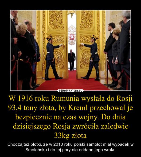 W 1916 roku Rumunia wysłała do Rosji 93,4 tony złota, by Kreml przechował je bezpiecznie na czas wojny. Do dnia dzisiejszego Rosja zwróciła zaledwie 33kg złota – Chodzą też plotki, że w 2010 roku polski samolot miał wypadek w Smoleńsku i do tej pory nie oddano jego wraku