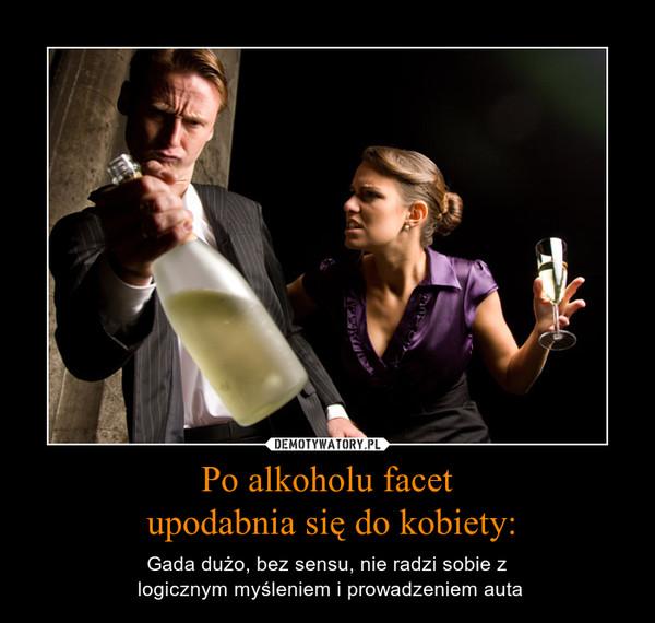 Po alkoholu facet upodabnia się do kobiety: – Gada dużo, bez sensu, nie radzi sobie z logicznym myśleniem i prowadzeniem auta