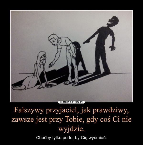 Fałszywy przyjaciel, jak prawdziwy, zawsze jest przy Tobie, gdy coś Ci nie wyjdzie. – Choćby tylko po to, by Cię wyśmiać.