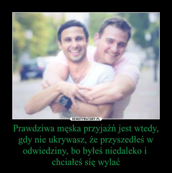 Prawdziwa męska przyjaźń jest wtedy, gdy nie ukrywasz, że przyszedłeś w odwiedziny, bo byłeś niedaleko i chciałeś się wylać –