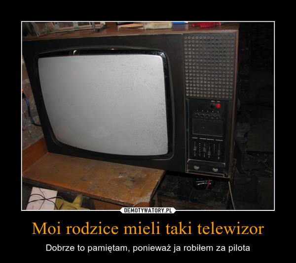 Moi rodzice mieli taki telewizor – Dobrze to pamiętam, ponieważ ja robiłem za pilota