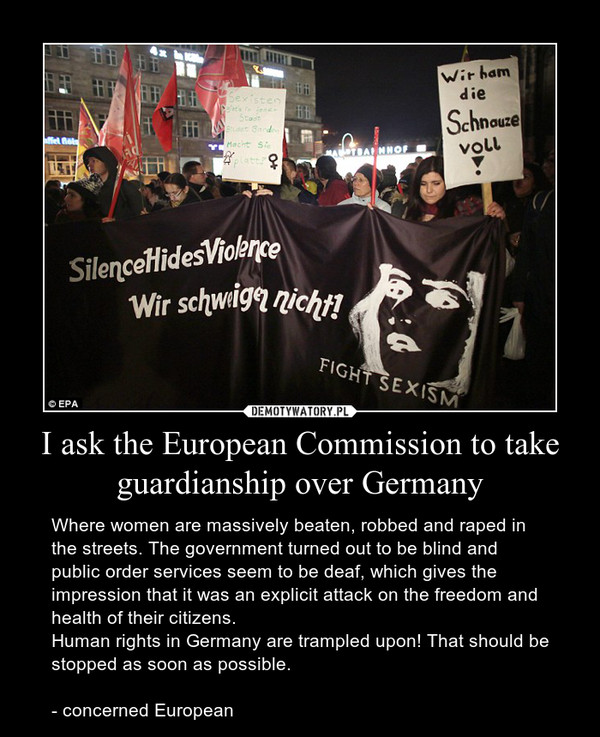I ask the European Commission to take guardianship over Germany – Where women are massively beaten, robbed and raped in the streets. The government turned out to be blind and public order services seem to be deaf, which gives the impression that it was an explicit attack on the freedom and health of their citizens.Human rights in Germany are trampled upon! That should be stopped as soon as possible.- concerned European