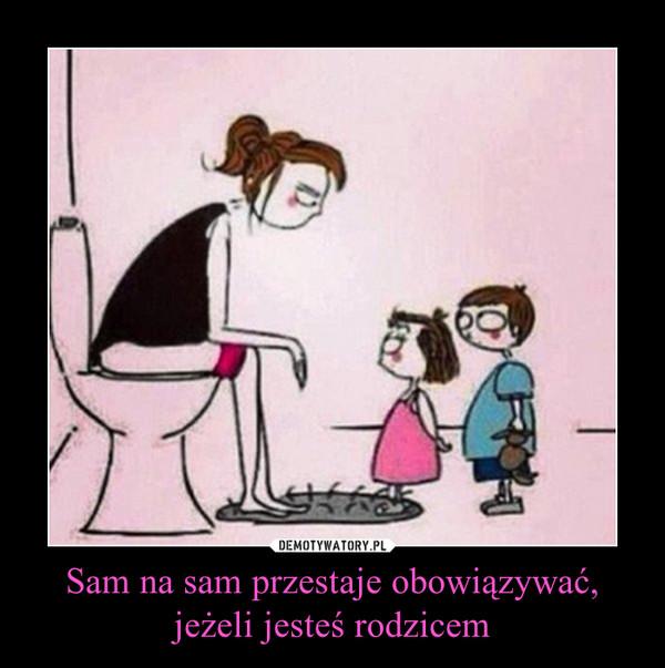 Sam na sam przestaje obowiązywać,jeżeli jesteś rodzicem –