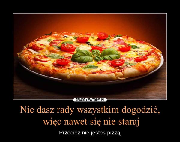 Nie dasz rady wszystkim dogodzić, więc nawet się nie staraj – Przecież nie jesteś pizzą