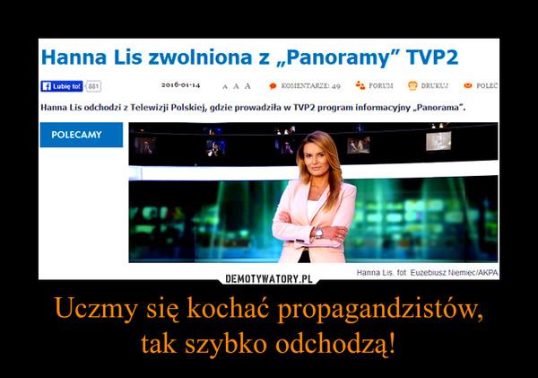 Uczmy się kochać propagandzistów,tak szybko odchodzą! –