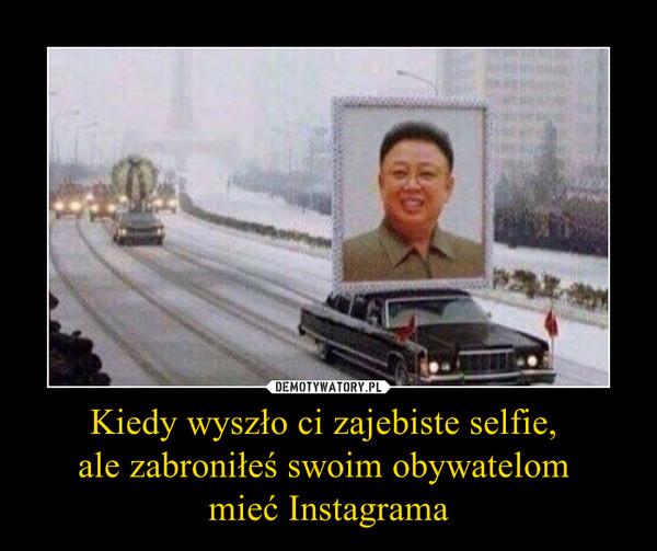 Kiedy wyszło ci zajebiste selfie, ale zabroniłeś swoim obywatelom mieć Instagrama –