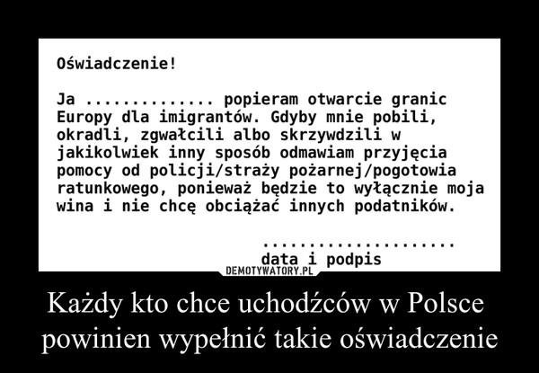 Każdy kto chce uchodźców w Polsce powinien wypełnić takie oświadczenie –  Oświadczenie!Ja ............... popieram otwarcie granicEuropy dla imigrantów. Gdyby mnie pobili,okradli, zgwałcili albo skrzywdzili wjakikolwiek inny sposób odmawiam przyjęciapomocy od policji/straży pożarnej/pogotowiaratunkowego, ponieważ będzie to wyłącznie mojawina i nie chcę obciążać innych podatników.