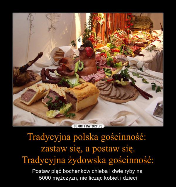 Tradycyjna polska gościnność: zastaw się, a postaw się.Tradycyjna żydowska gościnność: – Postaw pięć bochenków chleba i dwie ryby na 5000 mężczyzn, nie licząc kobiet i dzieci