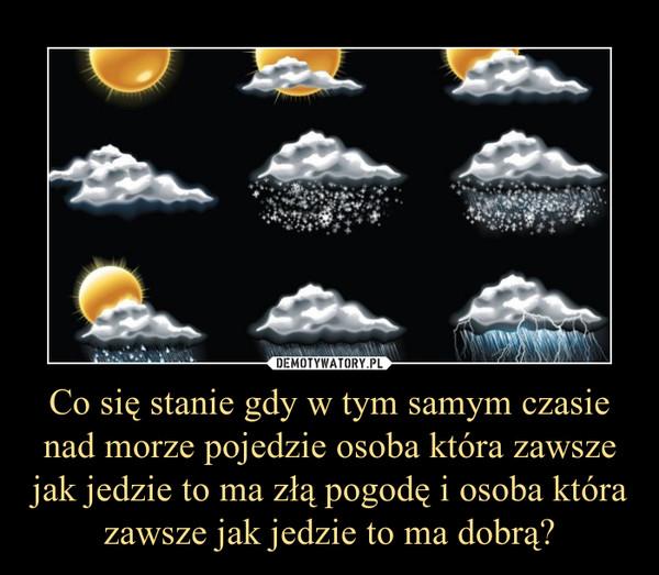 Co się stanie gdy w tym samym czasie nad morze pojedzie osoba która zawsze jak jedzie to ma złą pogodę i osoba która zawsze jak jedzie to ma dobrą? –