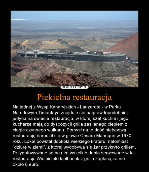 """Piekielna restauracja – Na jednej z Wysp Kanaryjskich - Lanzarote - w Parku Narodowym Timanfaya znajduje się najprawdopodobniej jedyna na świecie restauracja, w której szef kuchni i jego kucharze mają do dyspozycji grilla zasilanego ciepłem z ciągle czynnego wulkanu. Pomysł na tę dość nietypową restaurację narodził się w głowie Cesara Manrique w 1970 roku. Lokal powstał dookoła wielkiego krateru, natomiast """"dziurę w ziemi"""", z której wydobywa się żar przykryto grillem. Przygotowywane są na nim wszelkie dania serwowane w tej restauracji. Wielbiciele kiełbasek z grilla zapłacą za nie około 8 euro."""