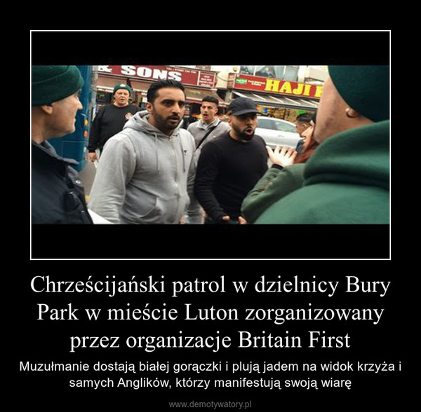 Chrześcijański patrol w dzielnicy Bury Park w mieście Luton zorganizowany przez organizacje Britain First – Muzułmanie dostają białej gorączki i plują jadem na widok krzyża i samych Anglików, którzy manifestują swoją wiarę