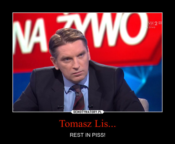 Tomasz Lis... – REST IN PISS!