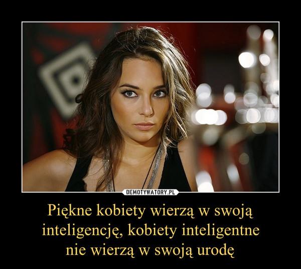 Piękne kobiety wierzą w swoją inteligencję, kobiety inteligentnenie wierzą w swoją urodę –