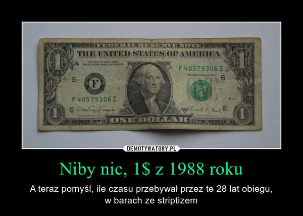 Niby nic, 1$ z 1988 roku – A teraz pomyśl, ile czasu przebywał przez te 28 lat obiegu,w barach ze striptizem