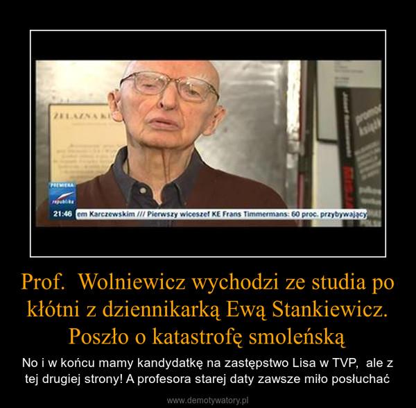 Prof.  Wolniewicz wychodzi ze studia po kłótni z dziennikarką Ewą Stankiewicz. Poszło o katastrofę smoleńską – No i w końcu mamy kandydatkę na zastępstwo Lisa w TVP,  ale z tej drugiej strony! A profesora starej daty zawsze miło posłuchać
