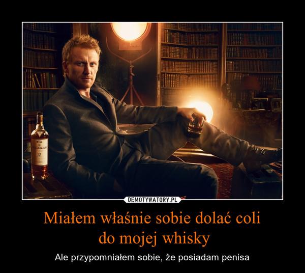 Miałem właśnie sobie dolać coli do mojej whisky – Ale przypomniałem sobie, że posiadam penisa