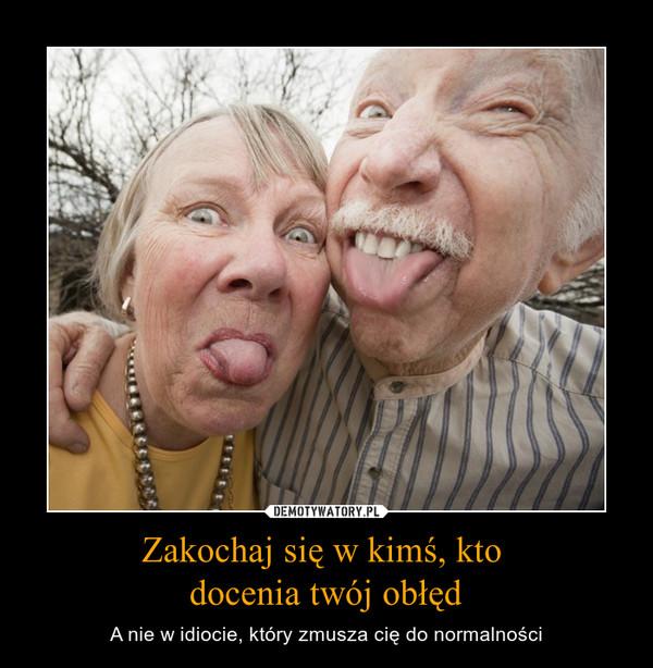 Zakochaj się w kimś, kto docenia twój obłęd – A nie w idiocie, który zmusza cię do normalności