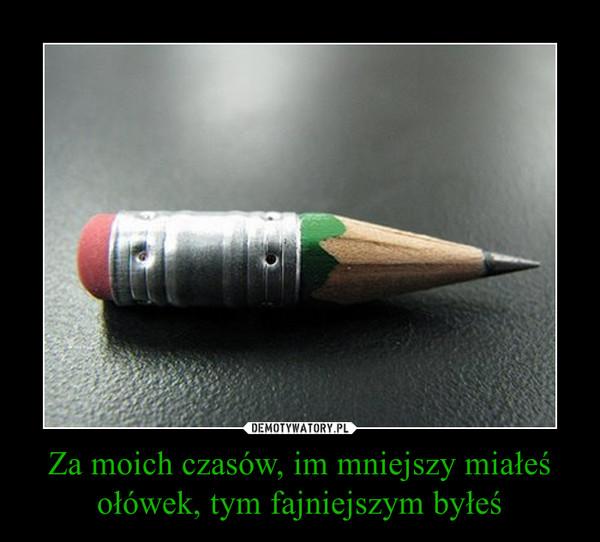 Za moich czasów, im mniejszy miałeś ołówek, tym fajniejszym byłeś –