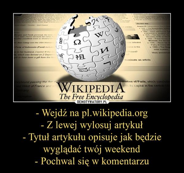 - Wejdź na pl.wikipedia.org- Z lewej wylosuj artykuł- Tytuł artykułu opisuje jak będzie wyglądać twój weekend- Pochwal się w komentarzu –